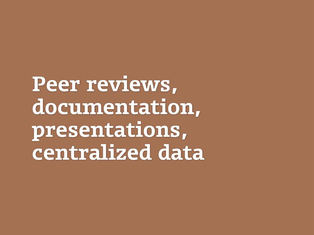 Peer reviews, documentation, presentations, cen...