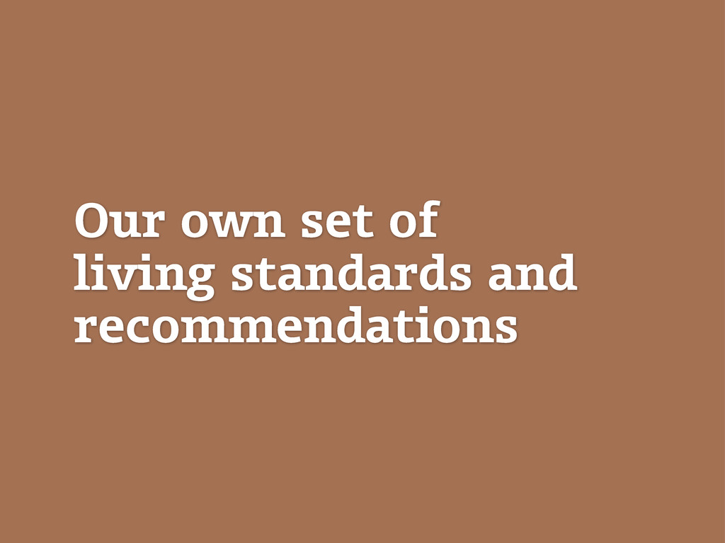 Our own set of living standards and recommendat...