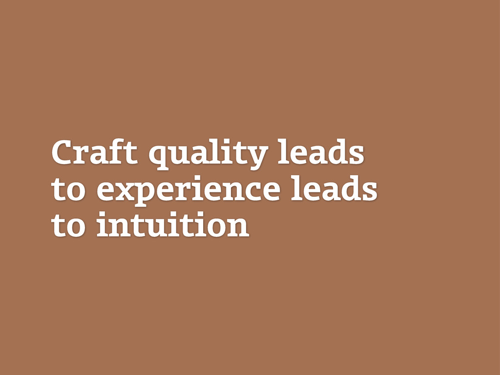 Craft quality leads to experience leads to intu...