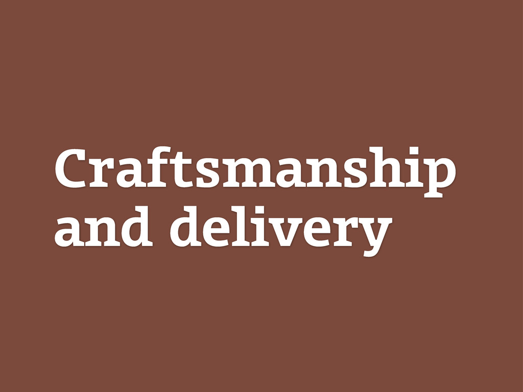 Craftsmanship and delivery