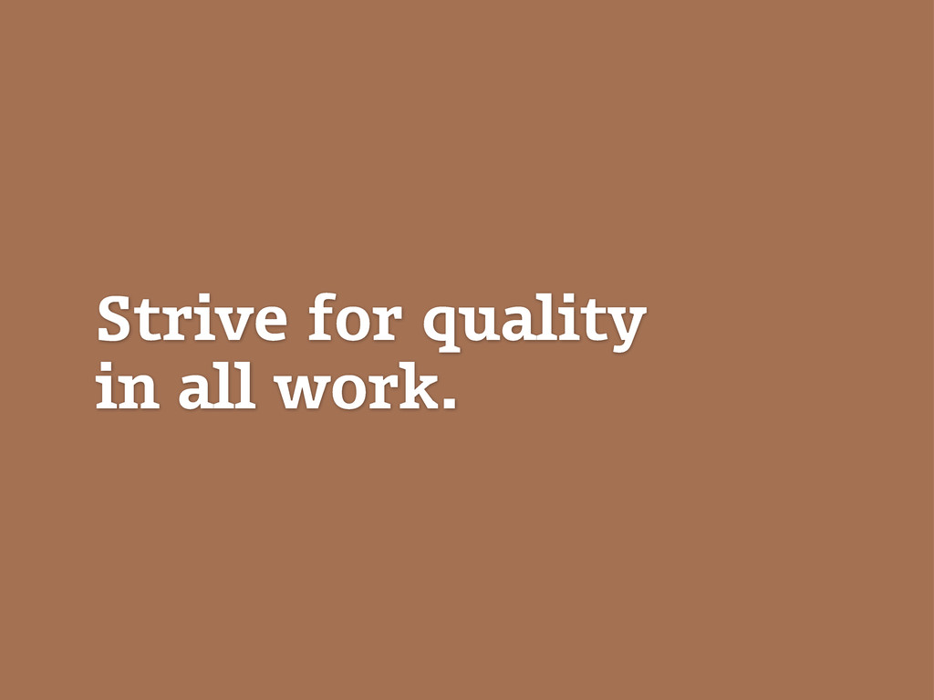 Strive for quality in all work.