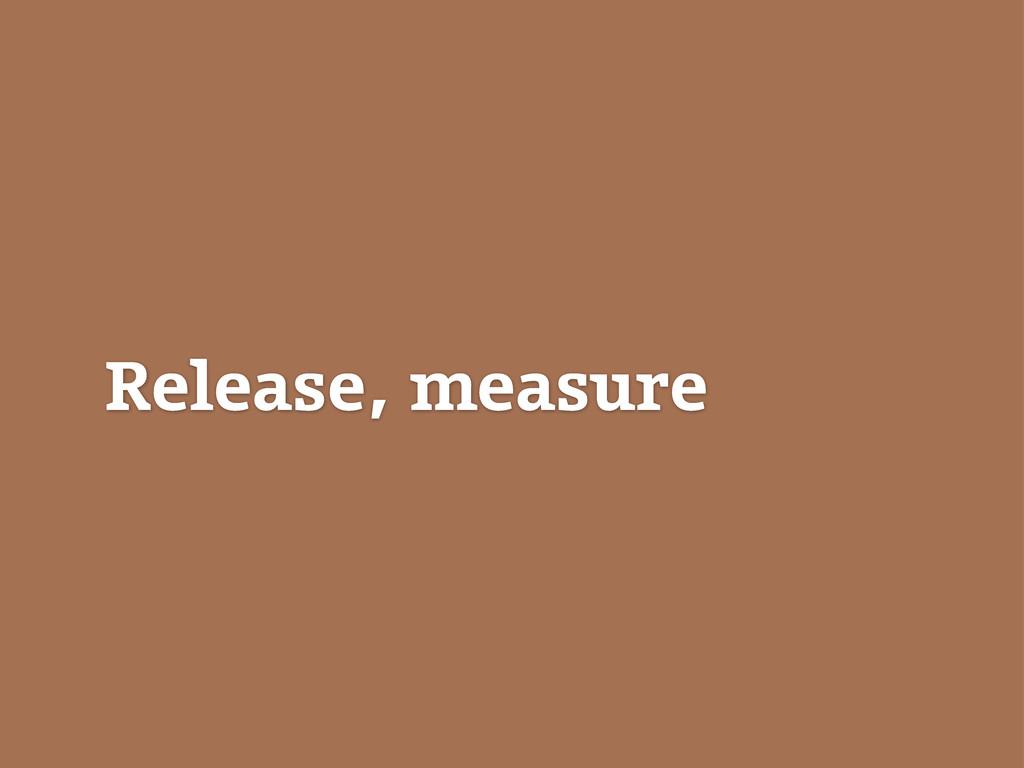 Release, measure