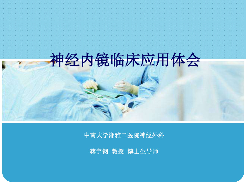 神经内镜临床应用体会 中南大学湘雅二医院神经外科 蒋宇钢 教授 博士生导师
