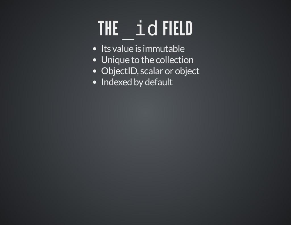 THE THE _id _id FIELD FIELD Its value is immuta...