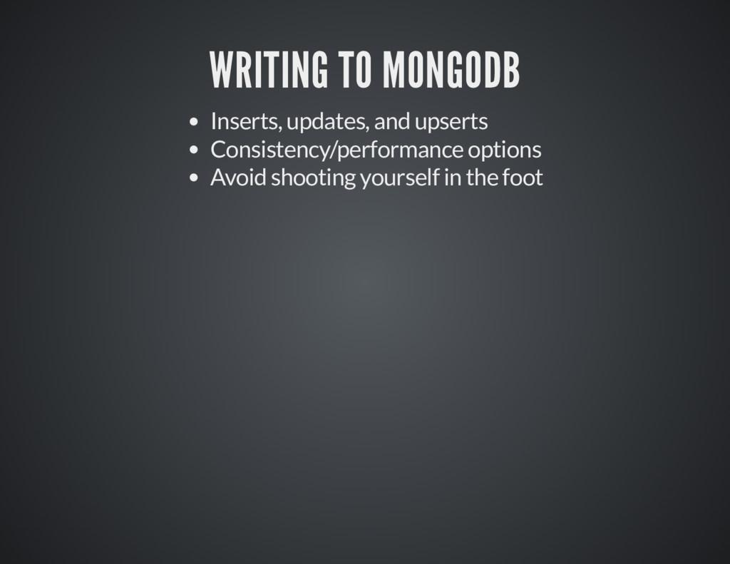 WRITING TO MONGODB WRITING TO MONGODB Inserts, ...