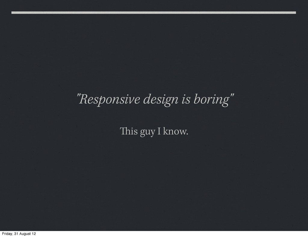 """Responsive design is boring"" is guy I know. F..."