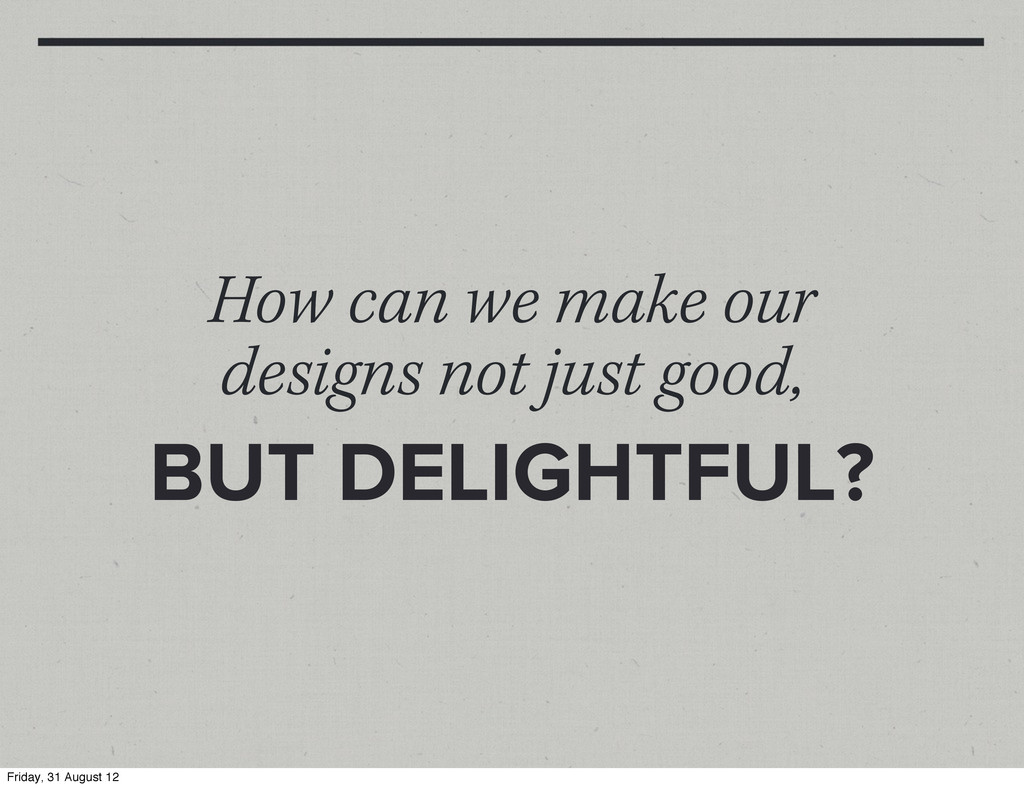 How can we make our designs not just good, BUT ...