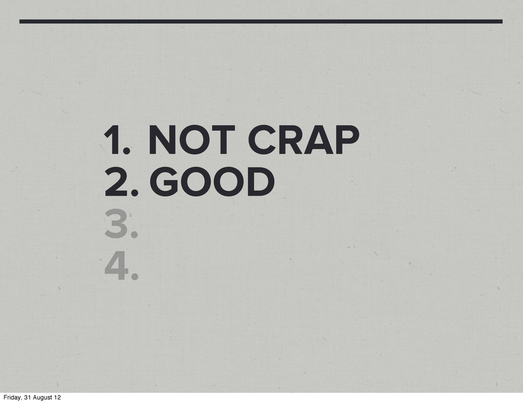 1. NOT CRAP 2. GOOD 3. 4. Friday, 31 August 12