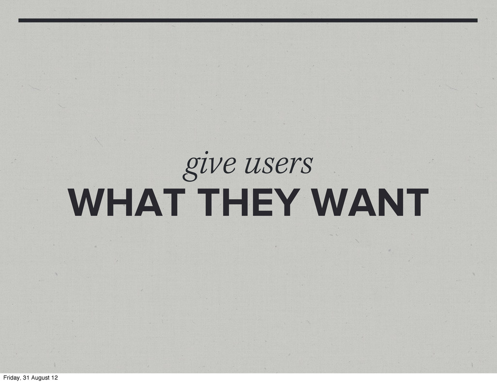 give users WHAT THEY WANT Friday, 31 August 12