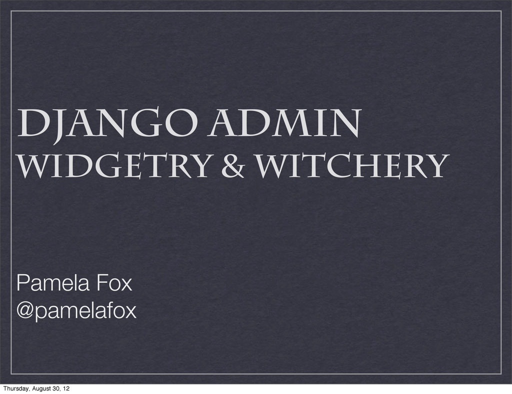 Django Admin Widgetry & Witchery Pamela Fox @pa...
