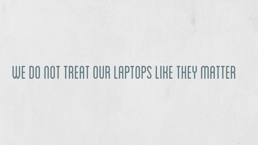 we do not treat our laptops like they matter