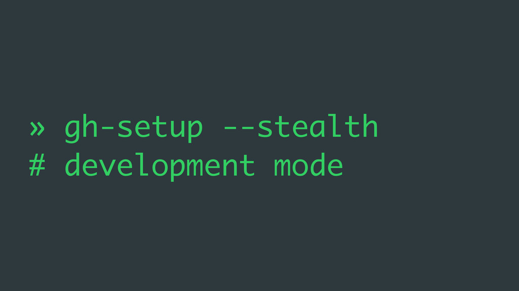 » gh-setup --stealth # development mode