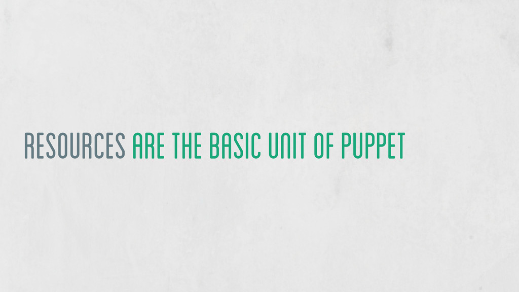 Resources are the basic unit of puppet