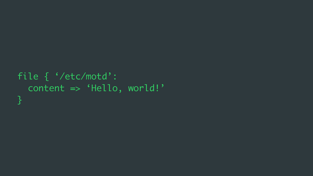 file { '/etc/motd': content => 'Hello, world!' }