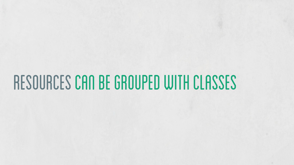 Resources can be grouped with classes