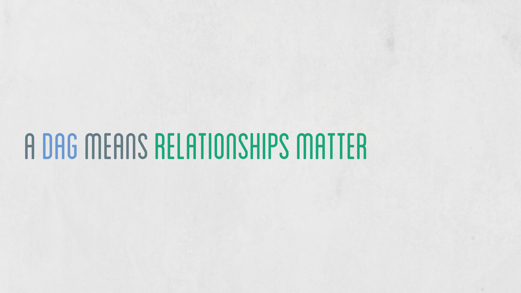 a DAG means relationships matter