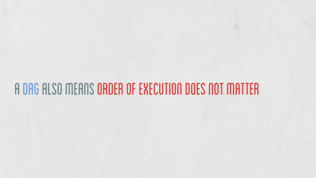 a DAG also means order of execution does not ma...