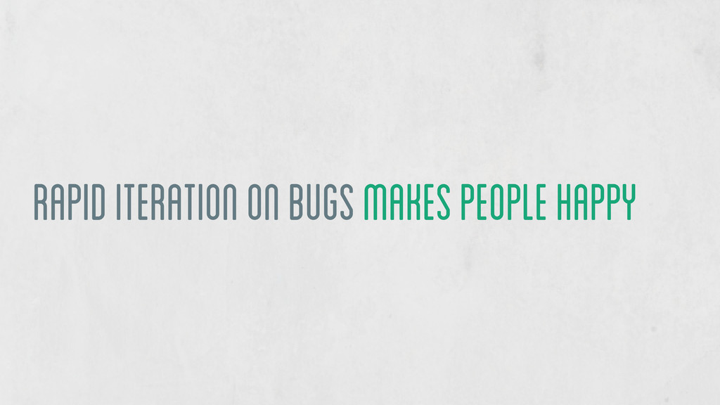 rapid iteration on bugs makes people happy