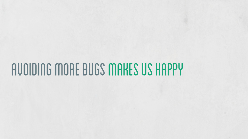 avoiding more bugs makes us happy
