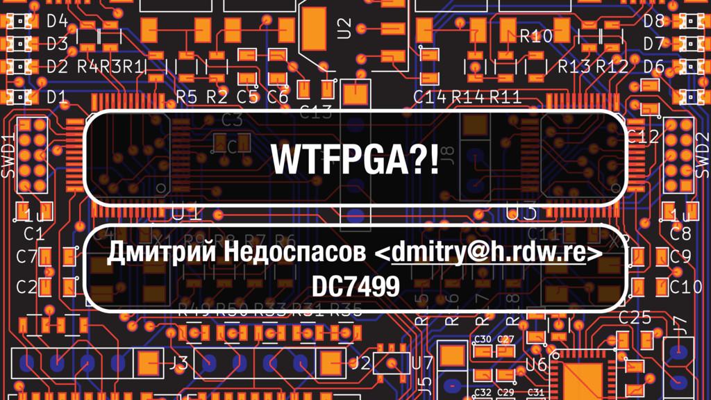 WTFPGA?! Дмитрий Недоспасов <dmitry@h.rdw.re> D...