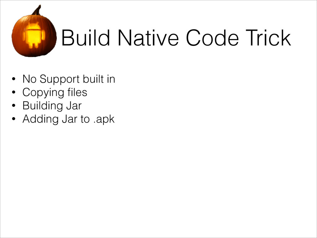 Build Native Code Trick • No Support built in •...