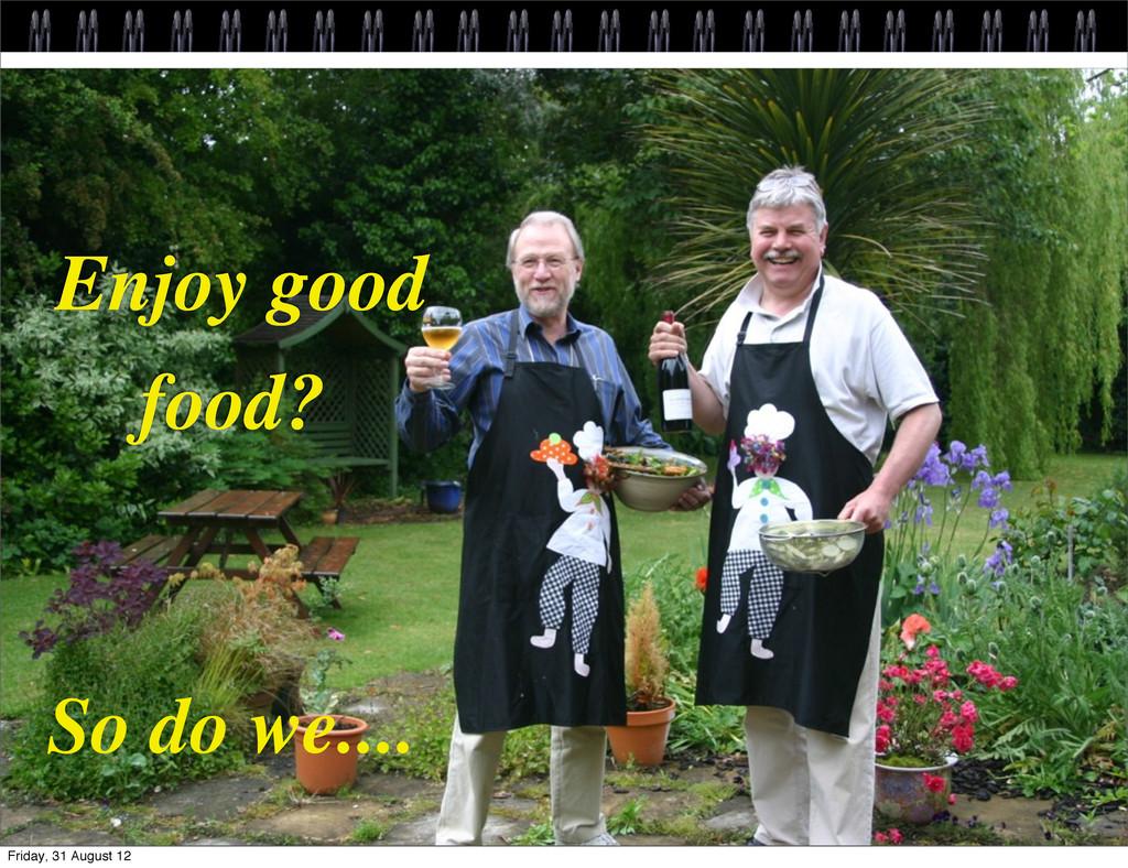 Enjoy good food? So do we.... Friday, 31 August...