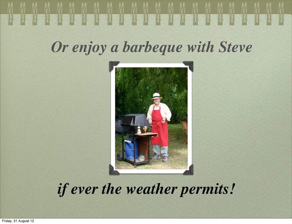 Or enjoy a barbeque with Steve if ever the weat...