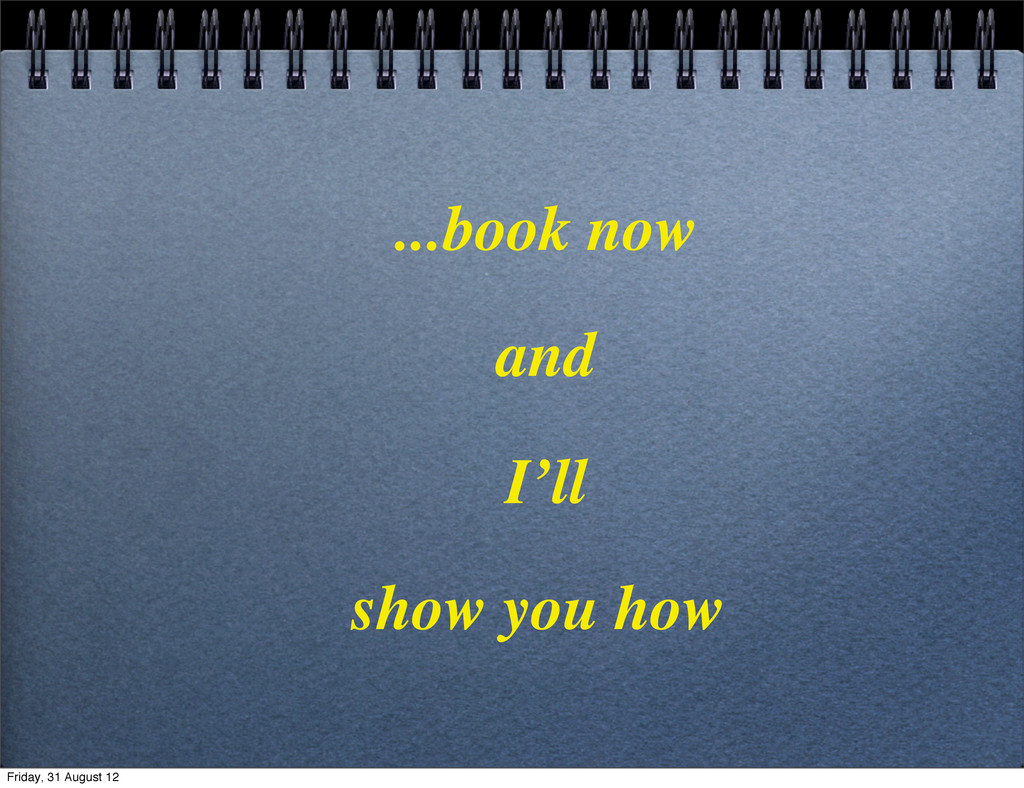 ...book now and I'll show you how Friday, 31 Au...