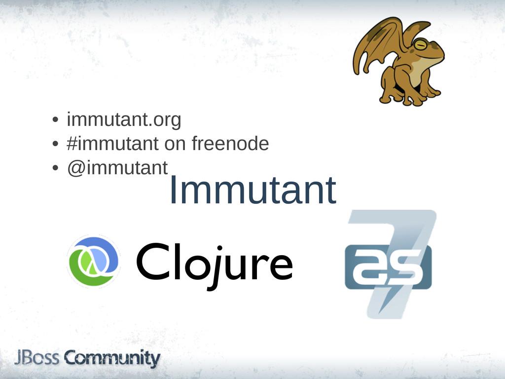 • immutant.org • #immutant on freenode • @imm...