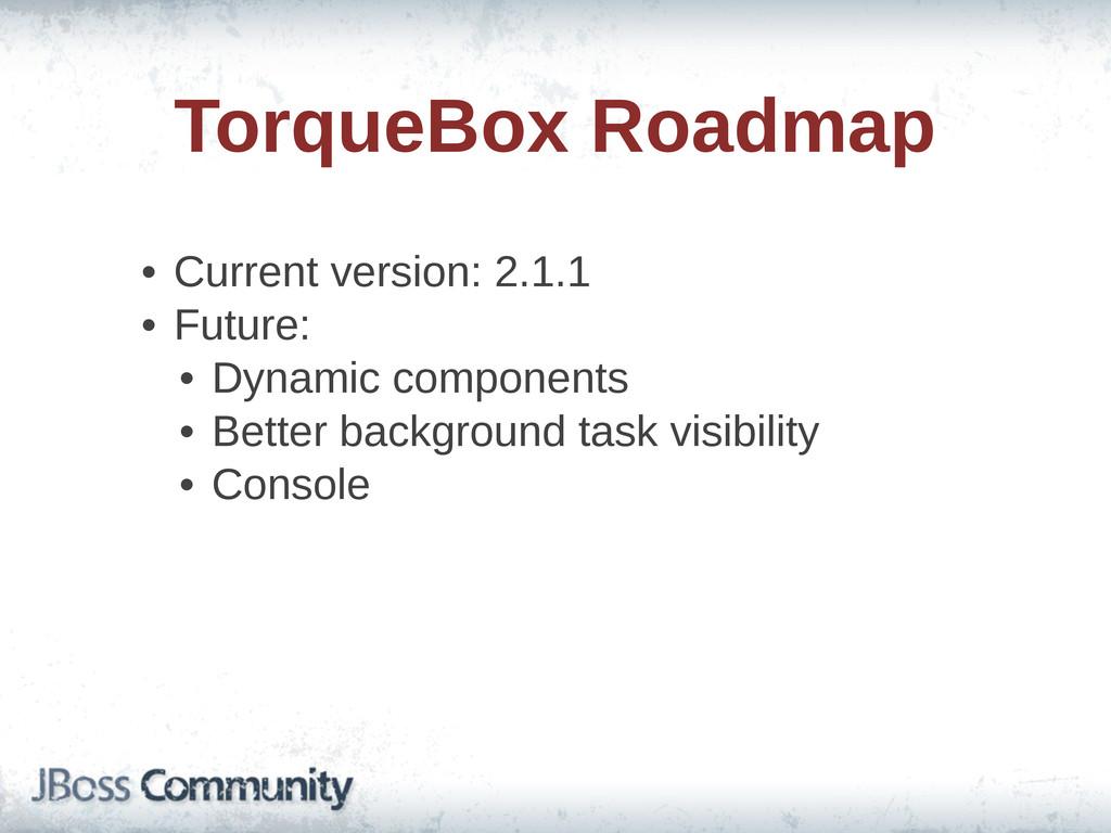 TorqueBox Roadmap • Current version: 2.1.1 •...
