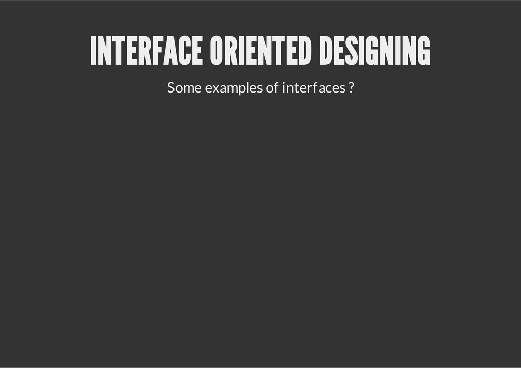 INTERFACE ORIENTED DESIGNING Some examples of i...