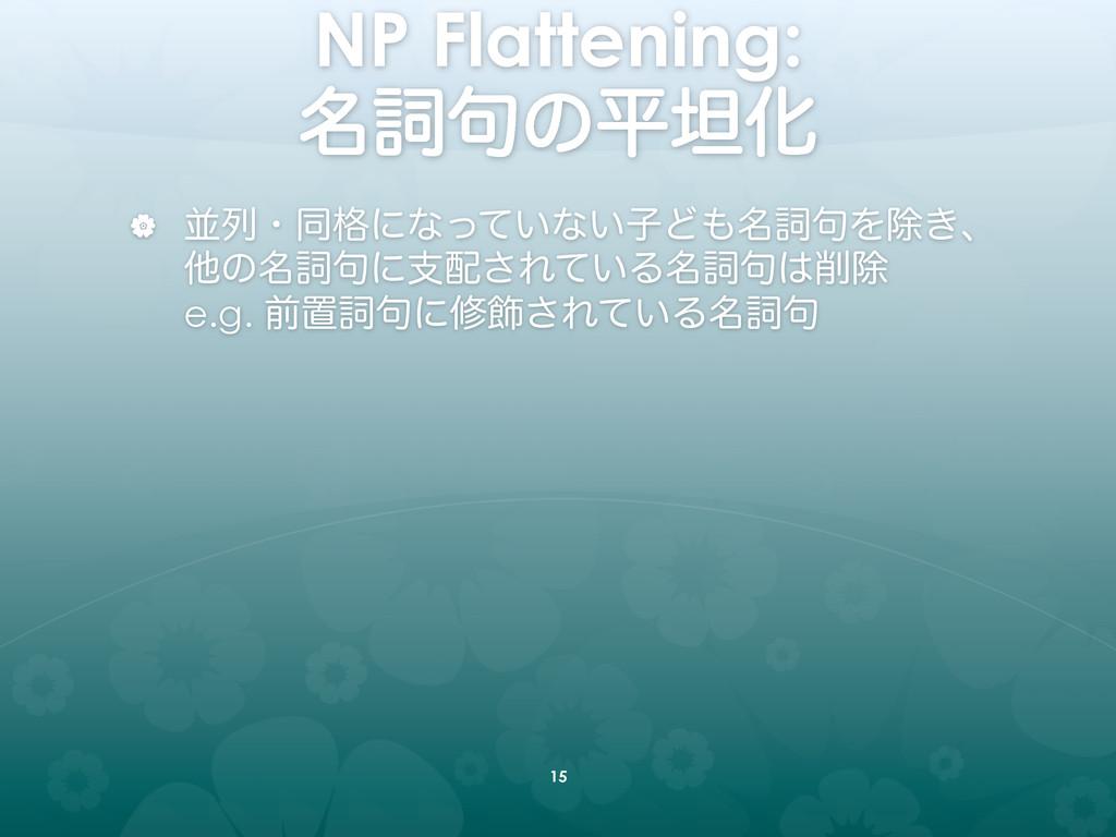 NP Flattening:  ໊ࢺ۟ͷฏୱԽ | ฒྻɾಉ֨ʹͳ͍ͬͯͳ͍ࢠͲ໊ࢺ...