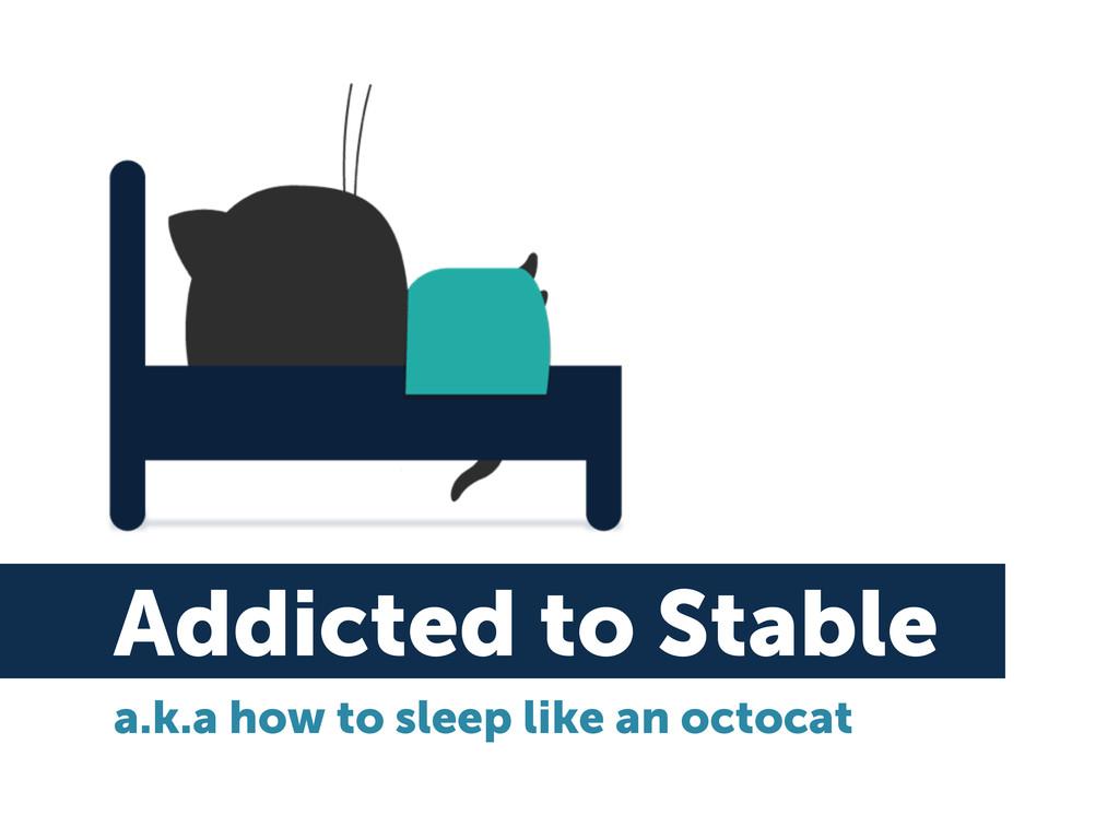 Addicted to Stable a.k.a how to sleep like an o...