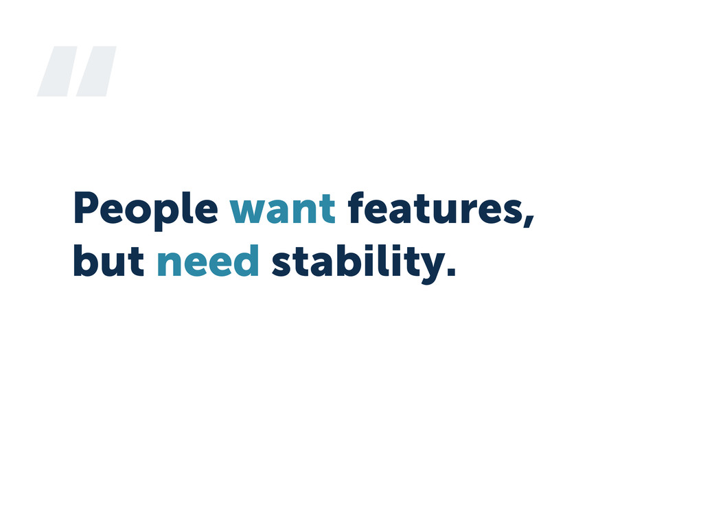 """ People want features, but need stability."