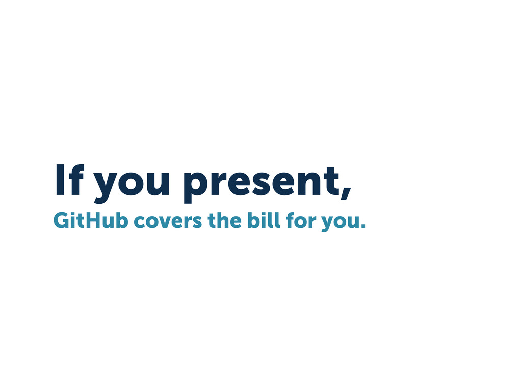 If you present, GitHub covers the bill for you.