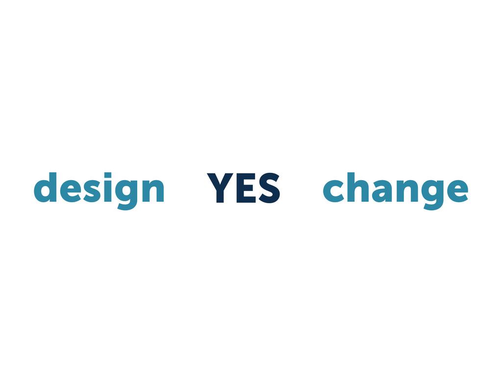 design YES change