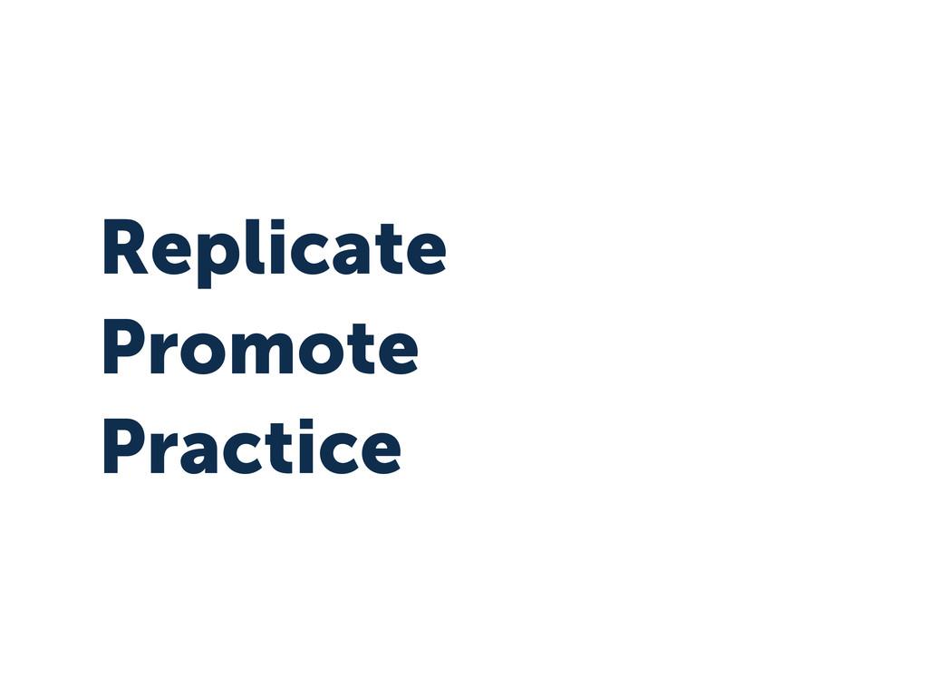 Replicate Promote Practice