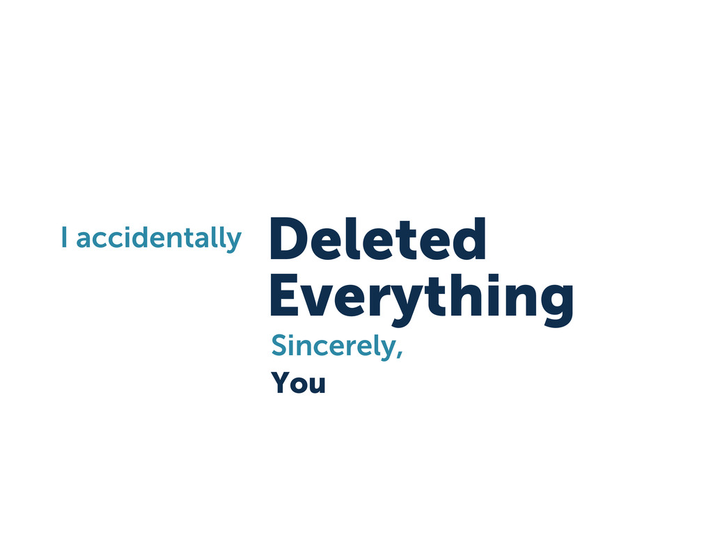 Deleted Everything I accidentally Sincerely, You