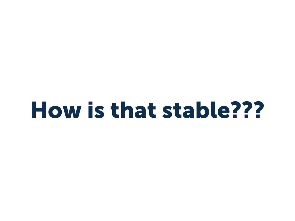How is that stable???