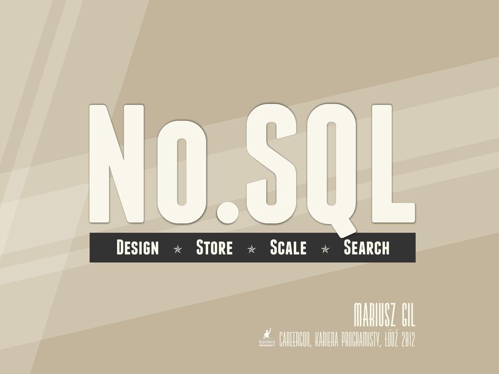 No.SQL Design ✯ Store ✯ Scale ✯ Search Mariusz ...