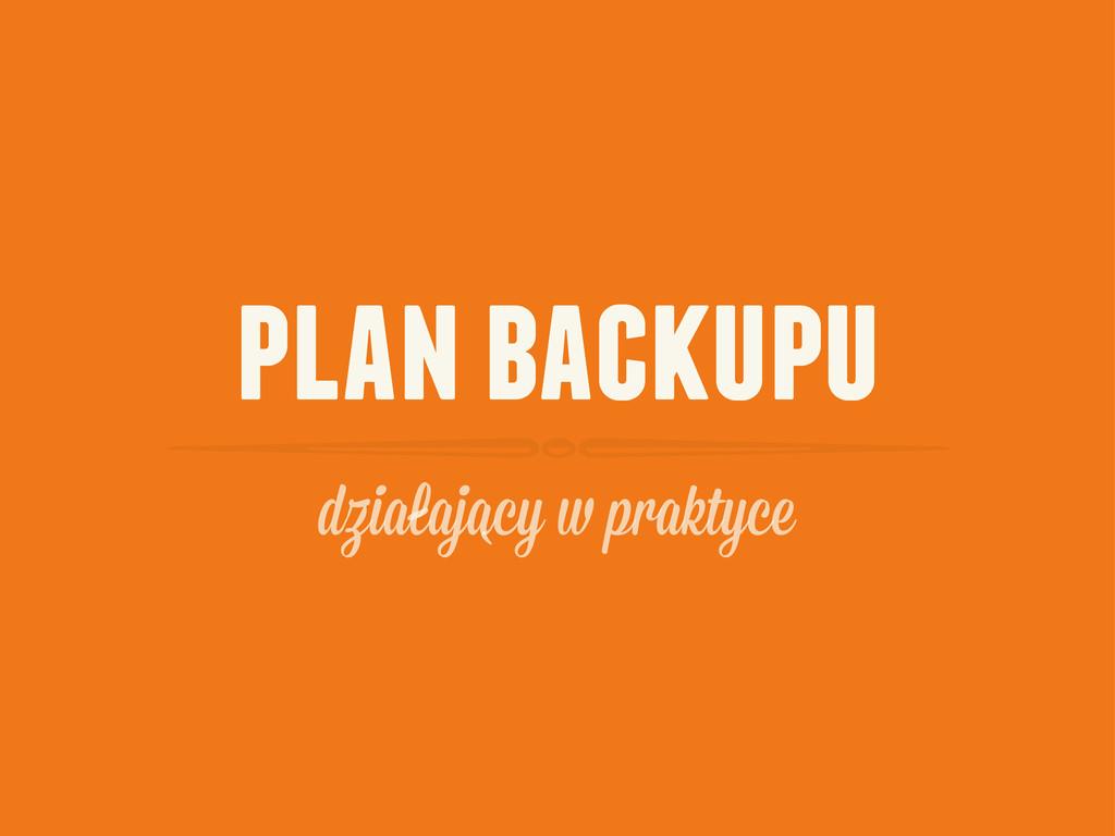 plan backupu dzialajacy praktyce ` -