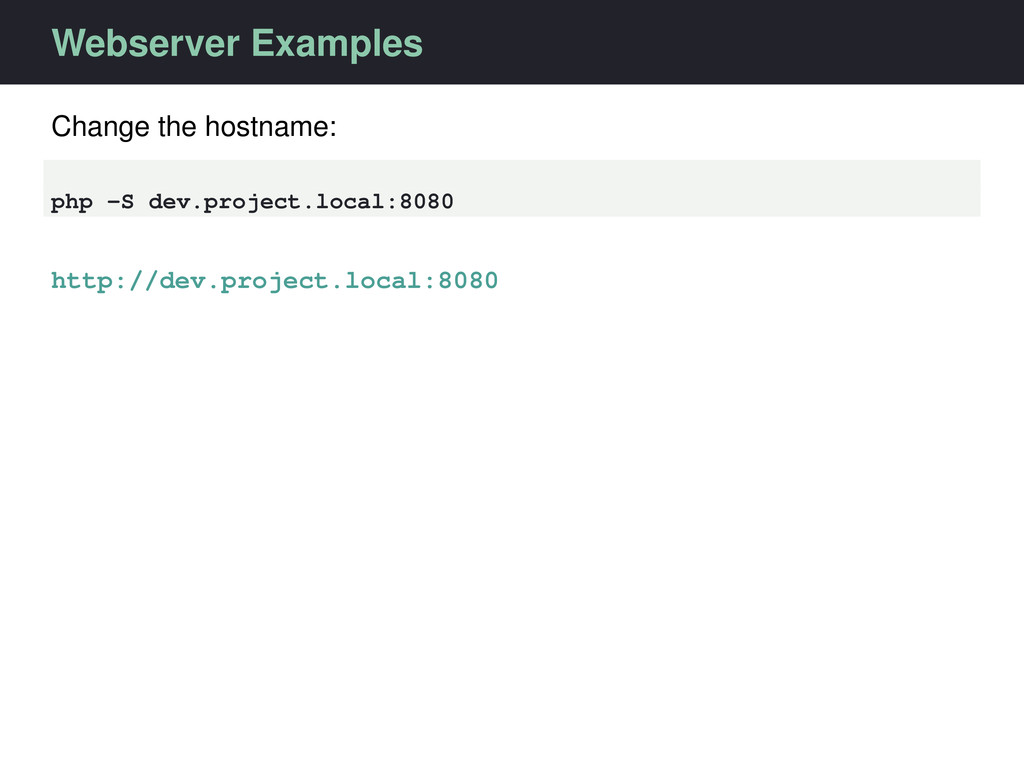 Webserver Examples Change the hostname: php -S ...