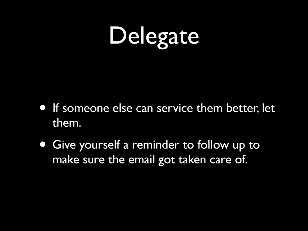 Delegate • If someone else can service them bet...