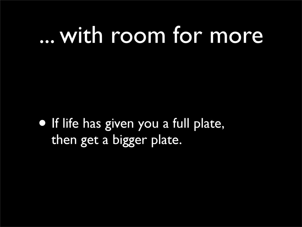 ... with room for more • If life has given you ...