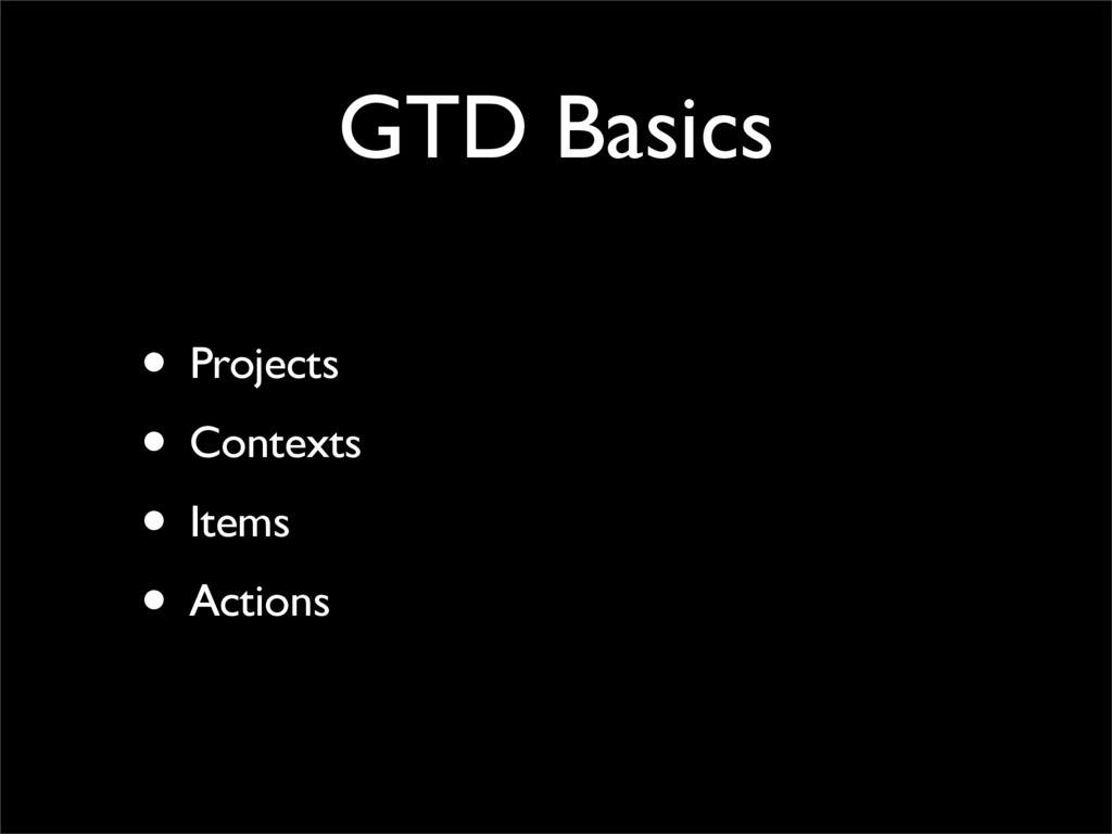 GTD Basics • Projects • Contexts • Items • Acti...