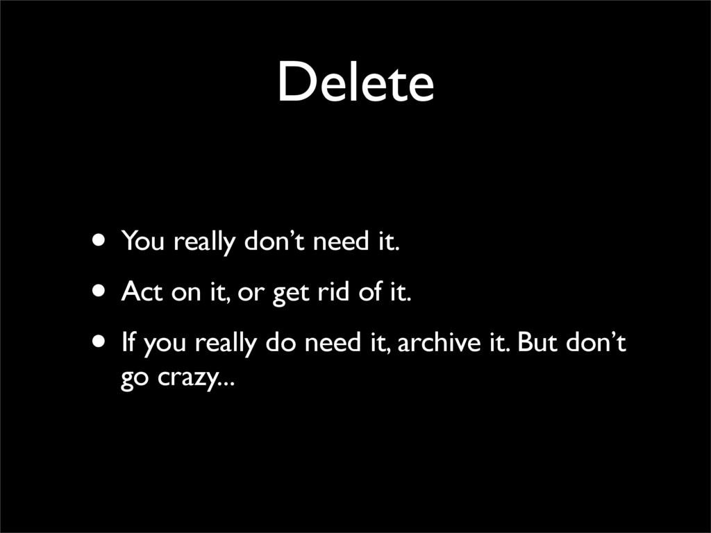 Delete • You really don't need it. • Act on it,...