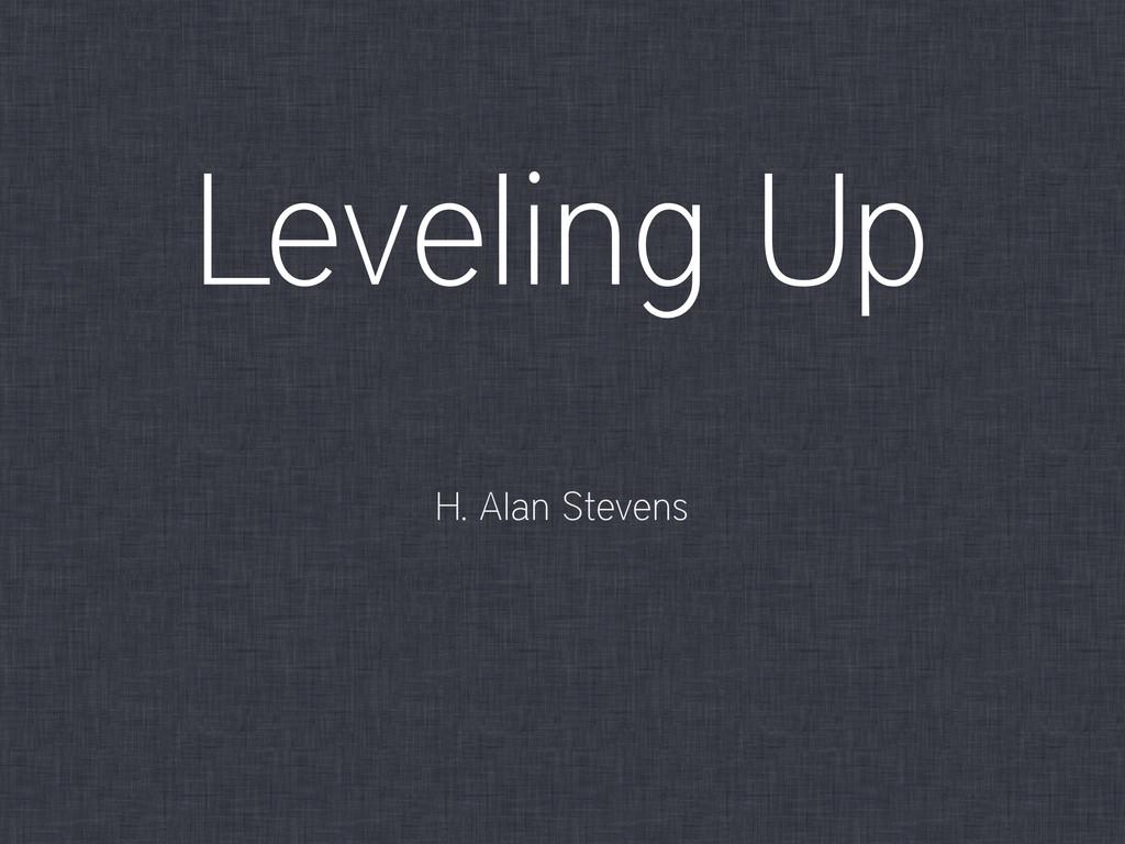 Leveling Up H. Alan Stevens