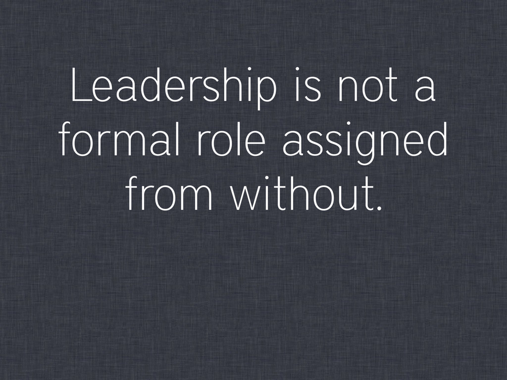 Leadership is not a formal role assigned from w...