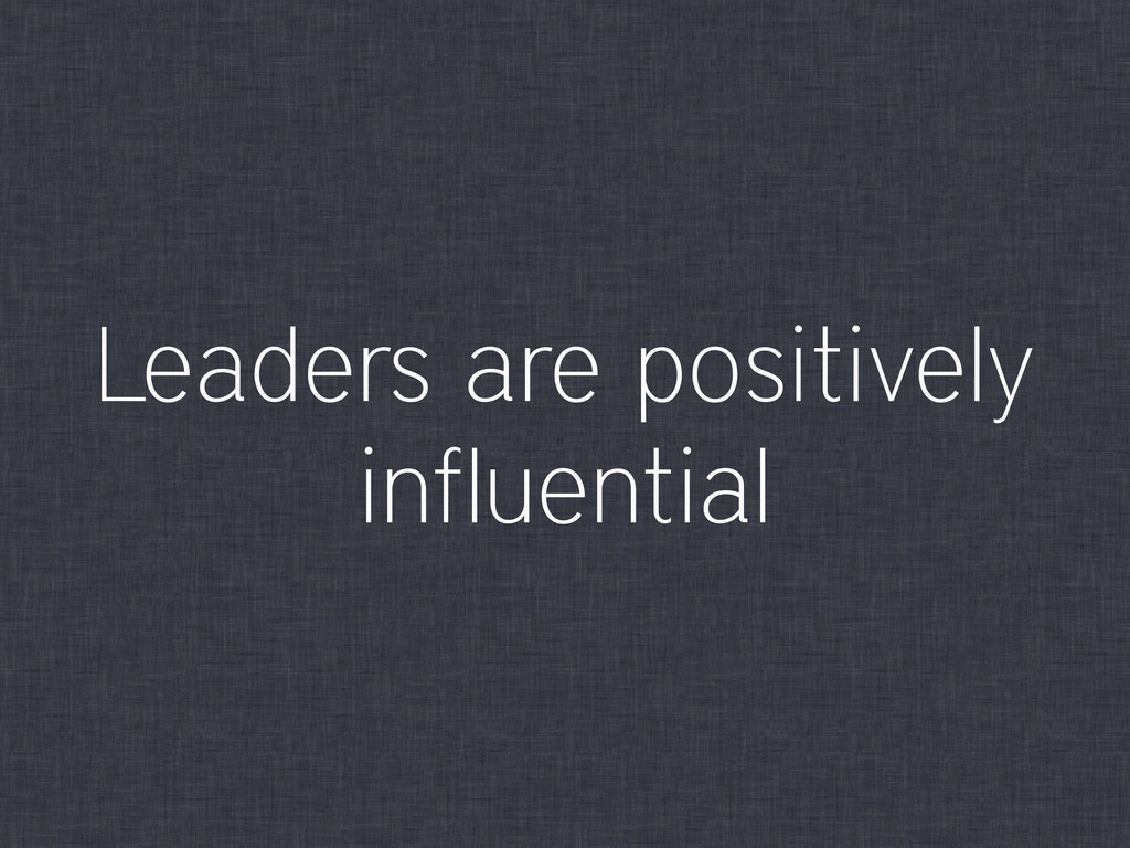 Leaders are positively influential