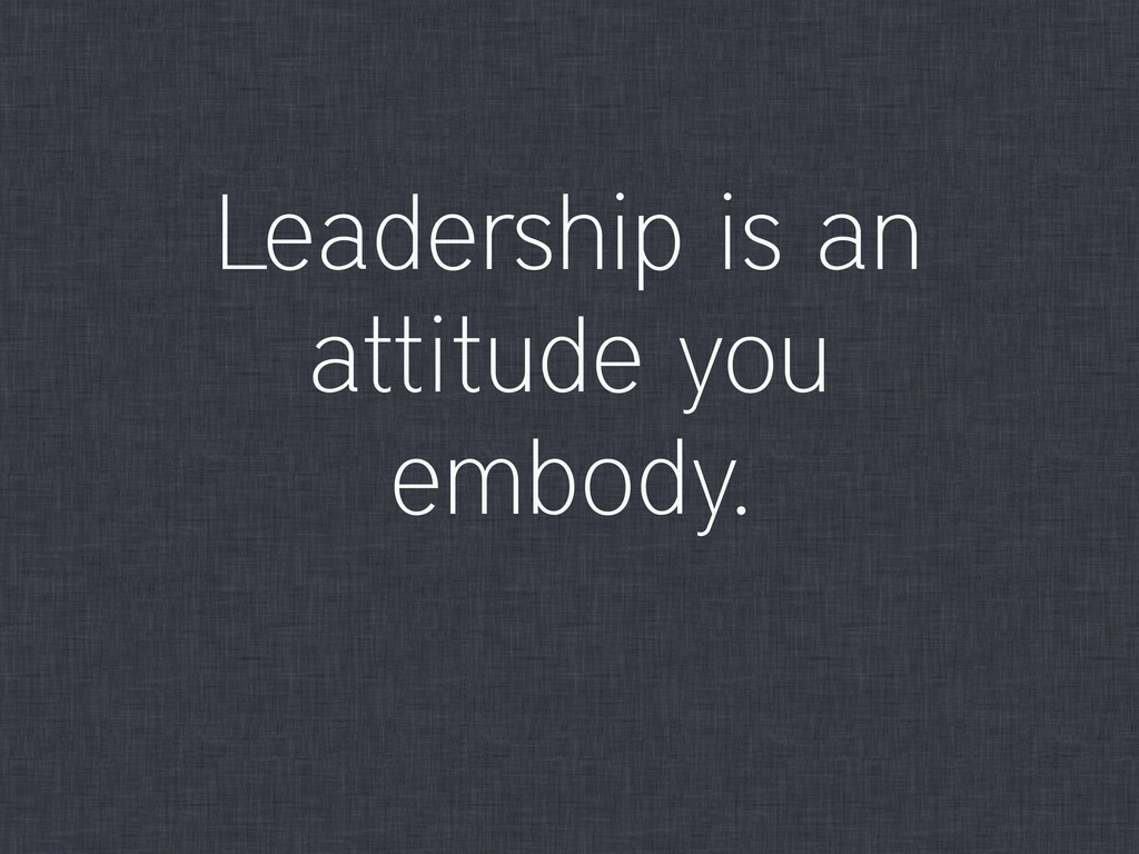 Leadership is an attitude you embody.